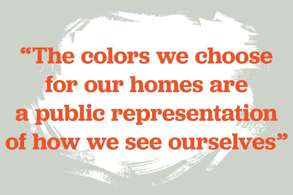 And the colors we choose for our homes are a public representation of how we see ourselves