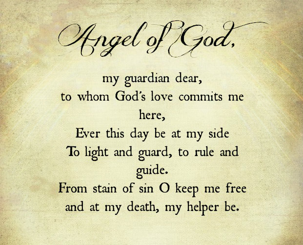 Angel of God, my guardian dear, to whom God's love commits me here, ever this day [or night] be at my side, to light and guard, to rule and guide. From stain of sin o keep me free and at...