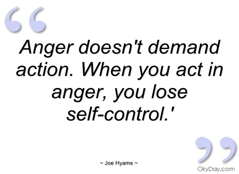 Anger doesn't demand action. When you act in anger, you lose self-control. Joe Hyams