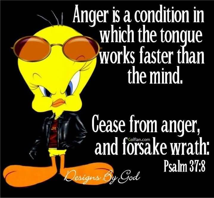 Anger is a condition in which the tongue Works faster than the mind. Cease from anger, and forsake wrath