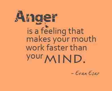 Anger is a feeling that makes your mouth work faster than your Mind. Evan Esar