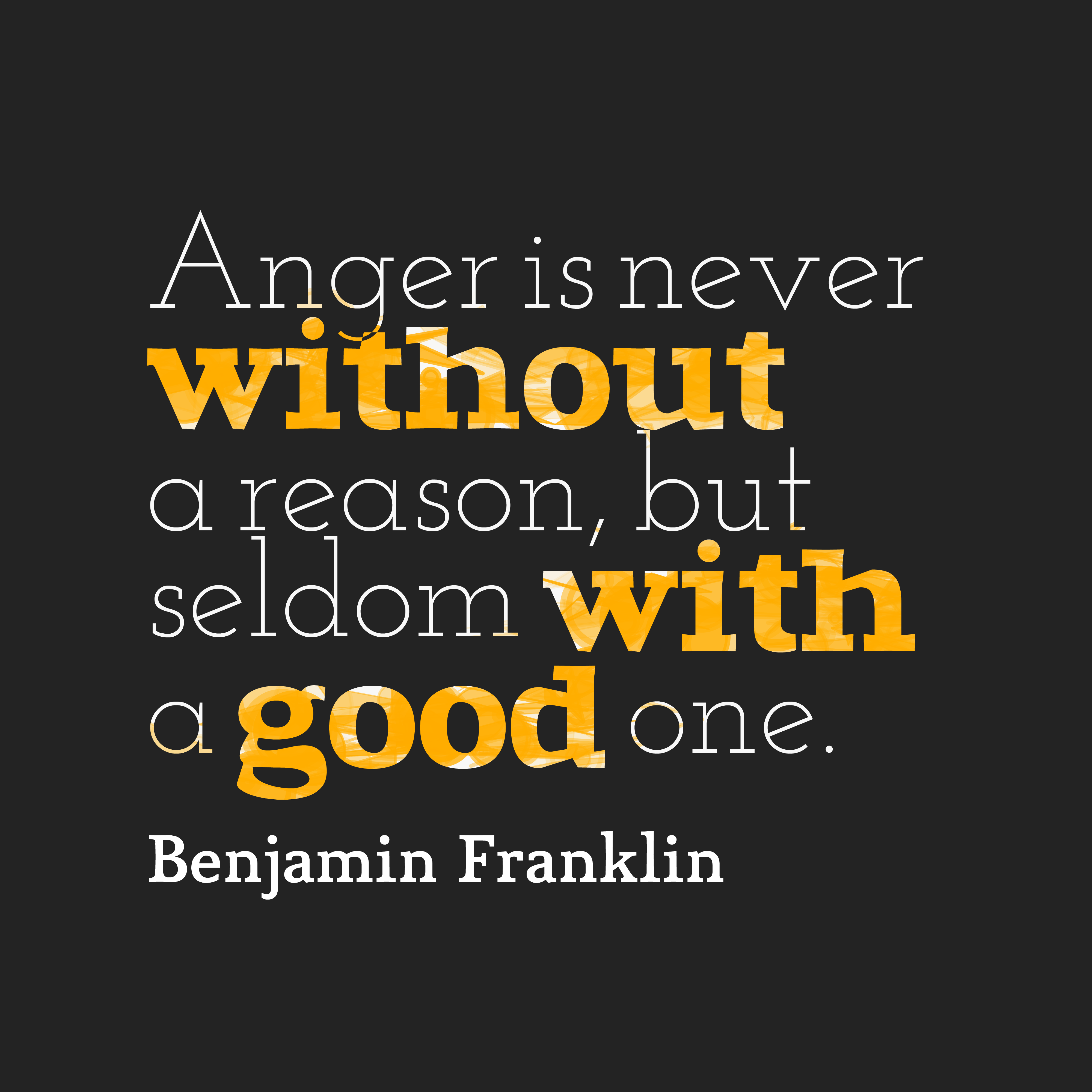 Anger is never without Reason, but seldom with a good One. Benjamin Franklin