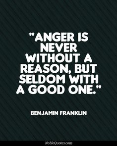 Anger is never without a reason, but seldom with a good one. Benjamin Franklin