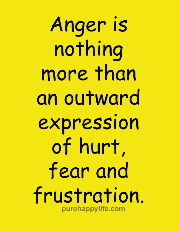 Anger is nothing more than an outward expression of hurt, fear and frustration