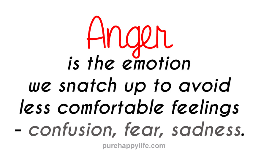 Anger is the emotion we snatch up to avoid less comfortable feelings -- confusion, fear, sadness