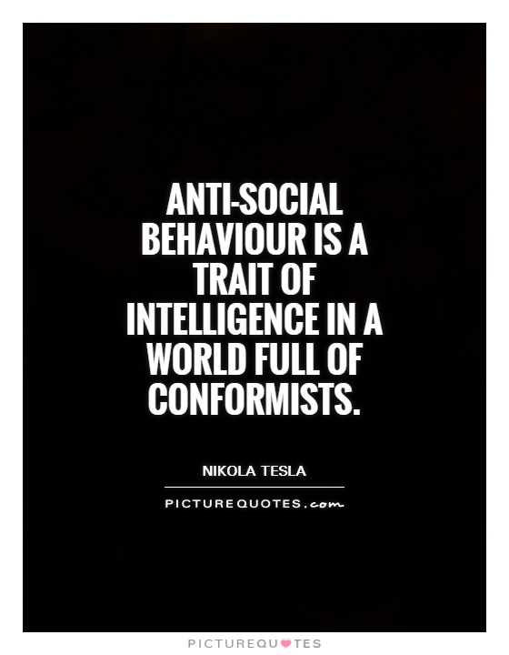 Anti-social behavior is a trait of intelligence in a world full of conformists. Nikola Tesla