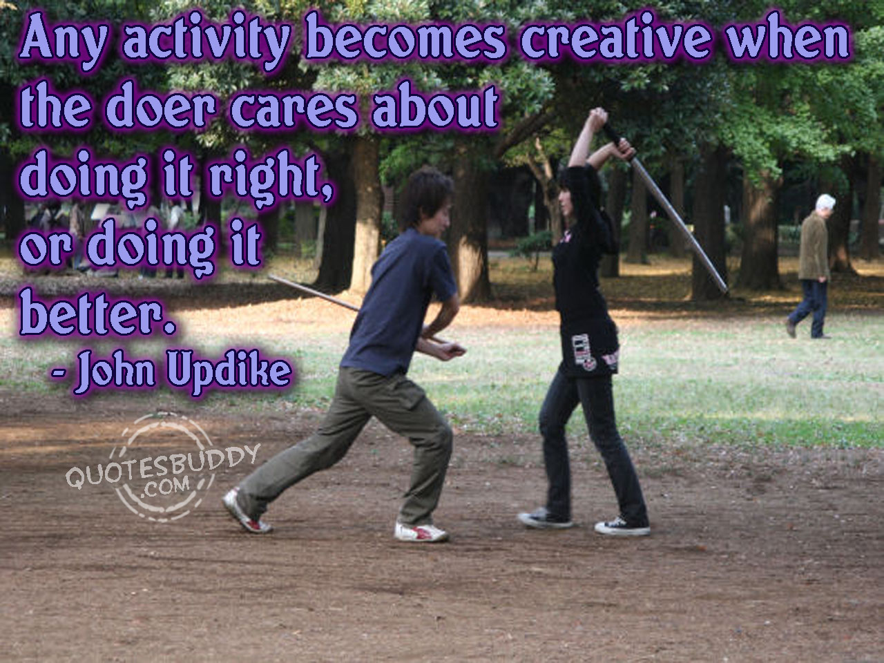 Any activity becomes creative when the doer cares about doing it right or better. John Updike