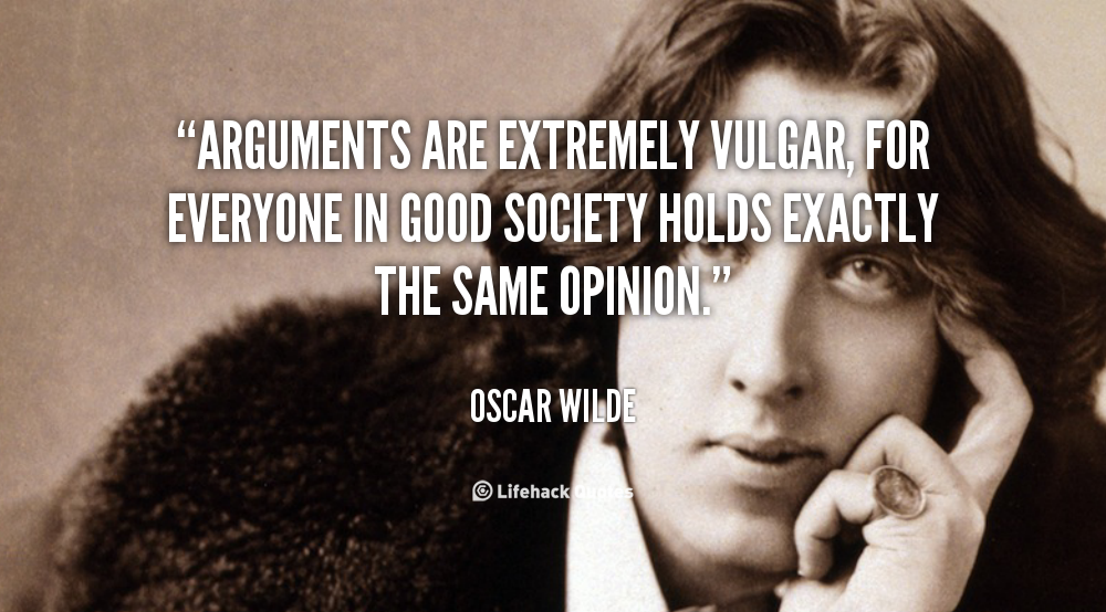 Arguments are extremely vulgar, for everyone in good society holds exactly the same opinion. Oscar Wilde