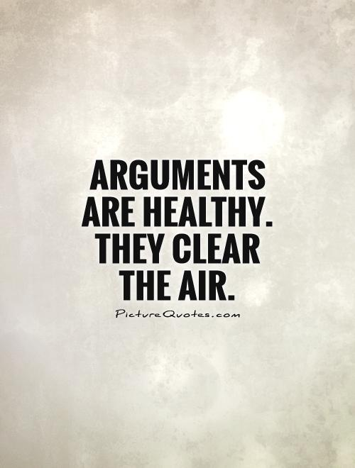 Arguments are healthy. They clear the air.
