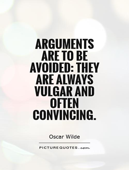 Arguments are to be avoided they are always vulgar and often convincing.  Oscar Wilde