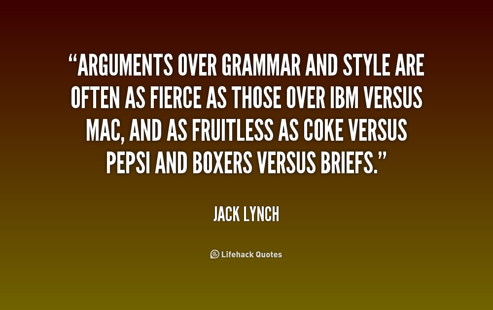 Arguments over grammar and style are often as fierce as those over IBM versus Mac, and as fruitless as Coke versus Pepsi and boxers versus briefs. Jack  Lynch