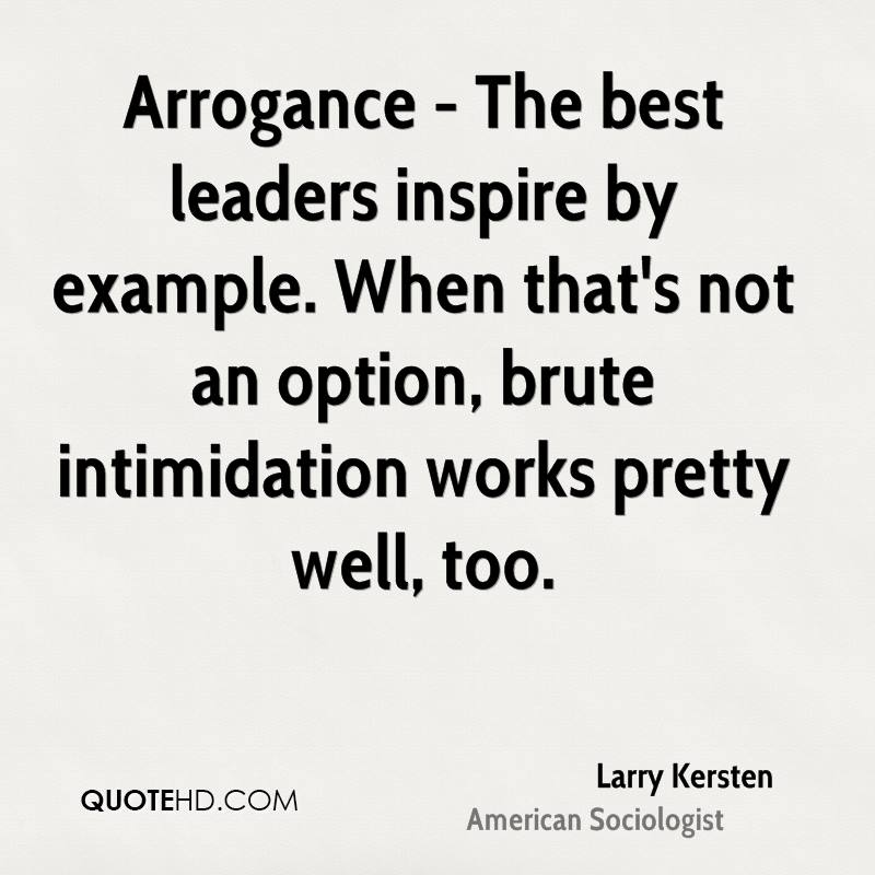 Arrogance - The best leaders inspire by example. When that's not an option,brute intimidation... Larry Kersten