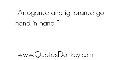 Arrogance and ignorance go hand in hand