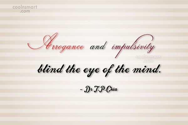 Arrogance and impulsivity blind the eye of the mind. Dr. T. P. Chia