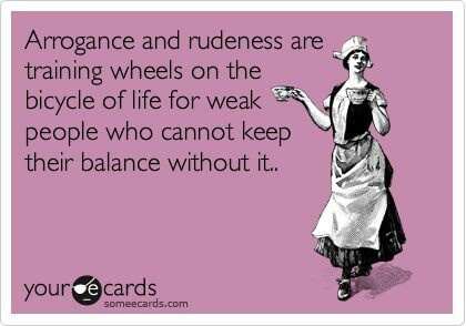 Arrogance and rudeness are training wheels on the bicycle of life for weak people who cannot keep their balance without it.