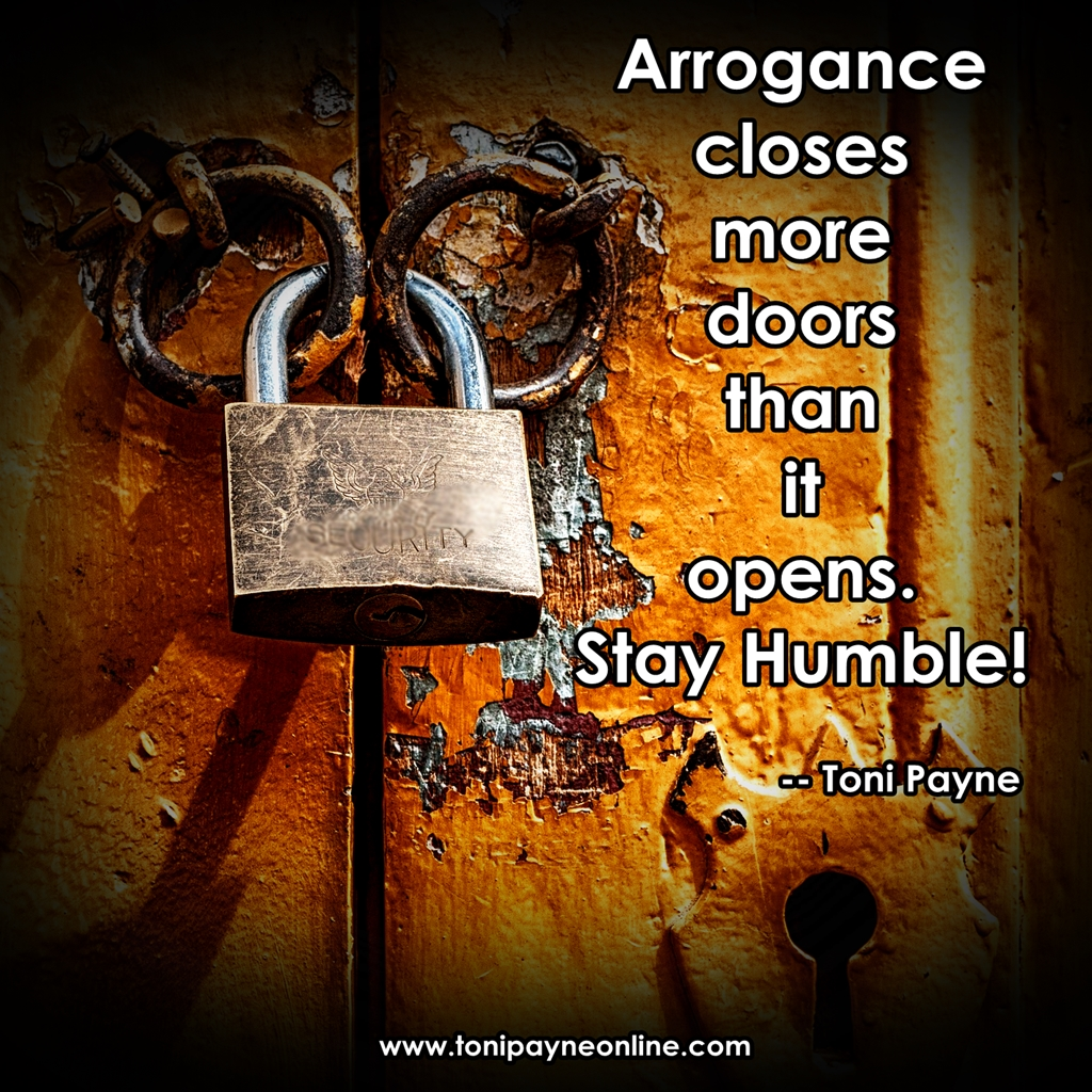 Arrogance closes more doors than it opens. Stay Humble. Toni Payne