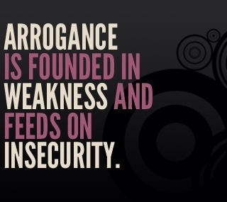 Arrogance is founded in weakness and feeds on insecurity.