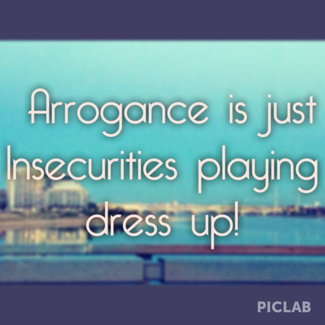 Arrogance is just insecurities playing dress up