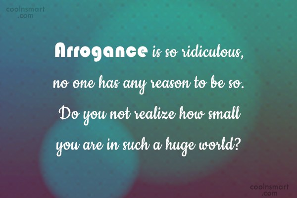Arrogance is so ridiculous, no one has any reason to be so. Do you not realize how small you are in such a huge world1