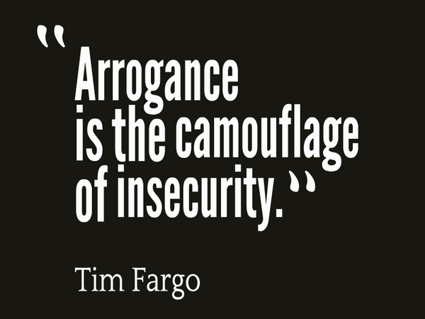 Arrogance is the camouflage of insecurity. Tim Fargo