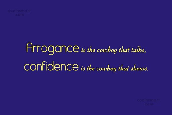 Arrogance is the cowboy that talks, confidence is the cowboy that shows.