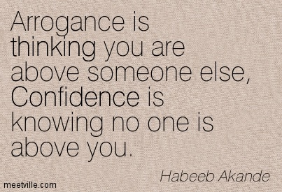 Arrogance is thinking you are above someone else, Confidence is knowing no one is above you. Habeeb Akande