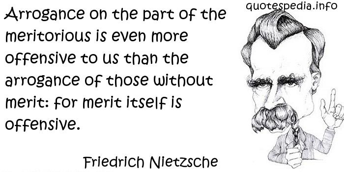 Arrogance on the part of the meritorious is even more offensive to us than the arrogance of those without merit, for merit itself is offensive. Friedrich Nietzsche