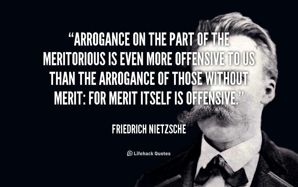 Arrogance on the part of the meritorious is even more offensive to us than the arrogance of those without merit for merit itself is offensive. Friedrich Nietzsche