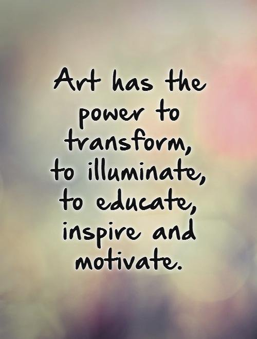 Art has the power to transform, to illuminate, to educate, inspire and motivate