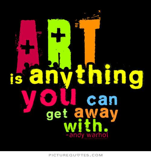 Art is anything you can get away with. Andy Warhol