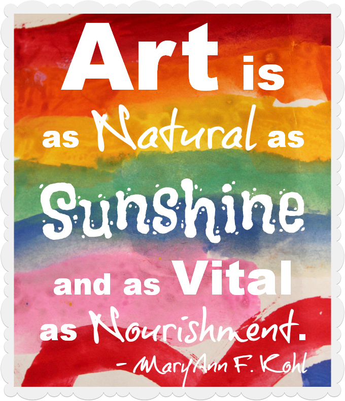Art is as Natural as Sunshine and as Vital as Nourishment. MaryAnn F. Kohl