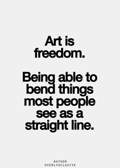 Art is freedom. Being able to bend things most people see as a straight line
