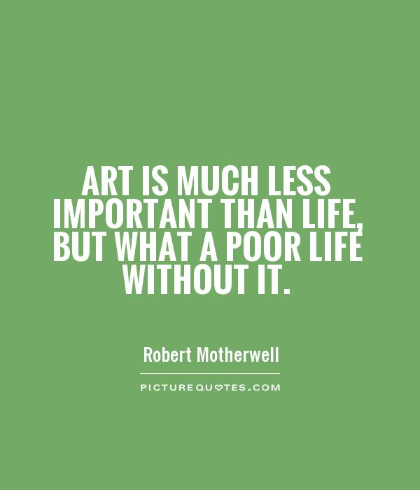 Art is much less important than life, but what a poor life without it. Robert Motherwell