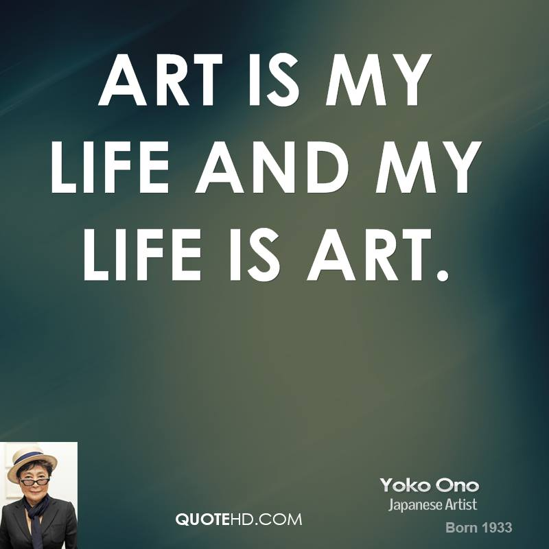 Art is my life and my life is art. Yoko Ono