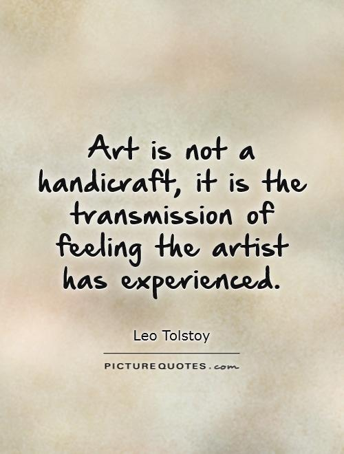 Art is not a handicraft, it is the transmission of feeling the artist has experienced. Leo Tolstoy