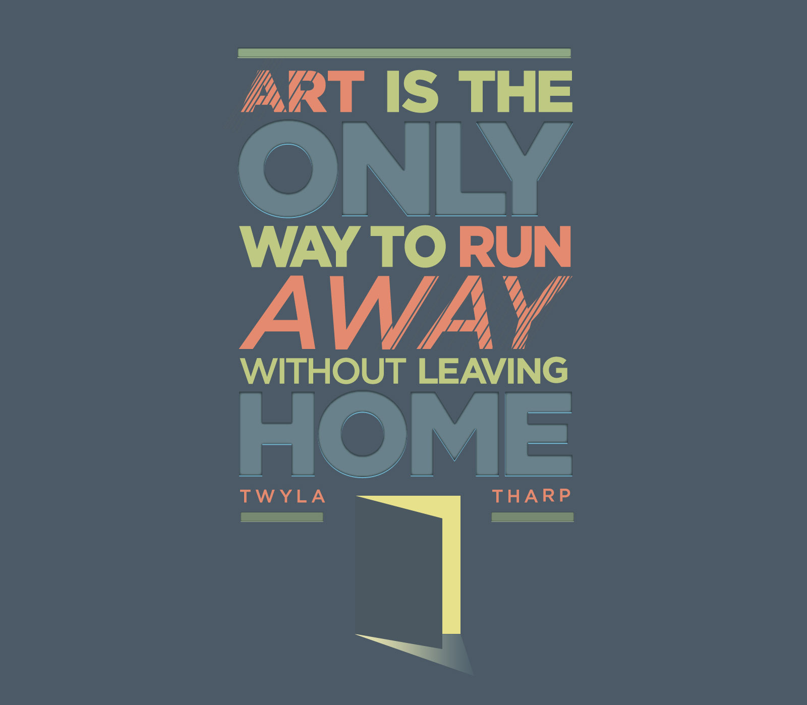 Art is the only way to run away without leaving home. Twyla Tharp