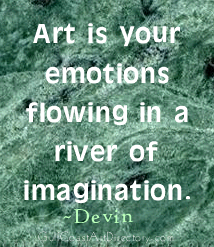 Art is your emotions flowing in a river of imagination. Devin