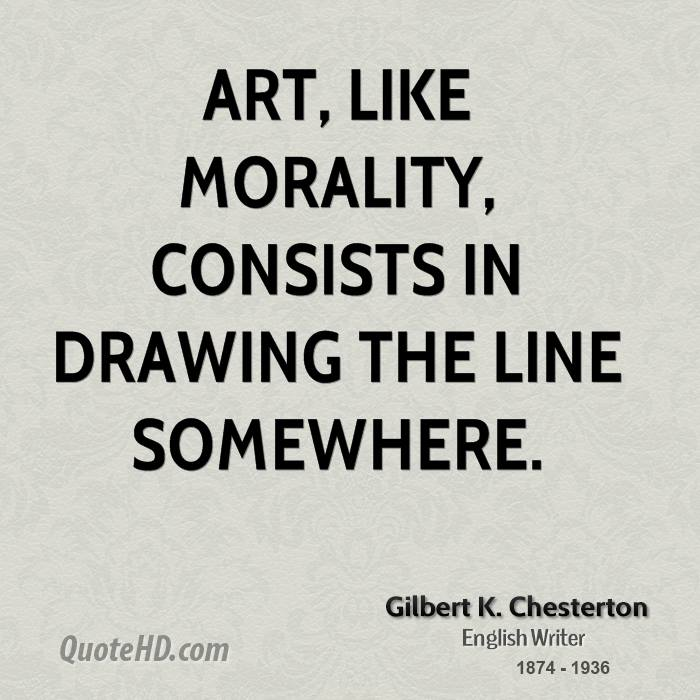 Art, like morality, consists in drawing the line somewhere. Gilbert K. Chesterton