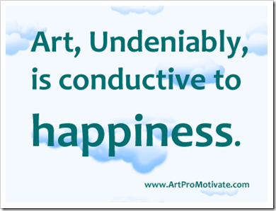 Art, undeniably, is conductive to happiness.