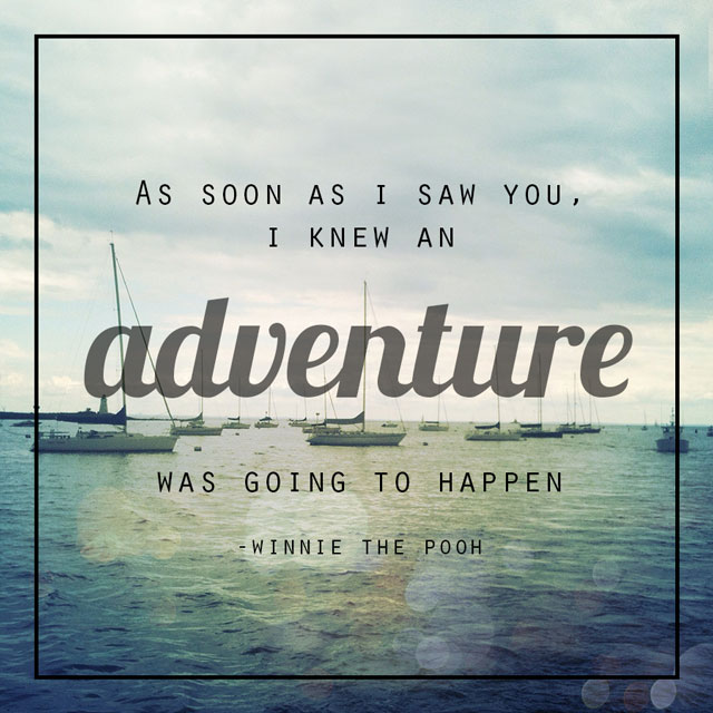 As soon as I saw you, I knew a grand adventure was about to happen - Winnie the Pooh