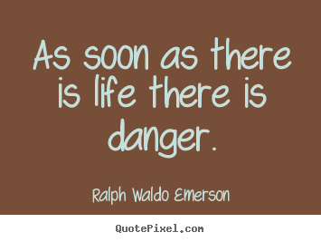 As soon as there is life there is danger. Ralph Waldo Emerson