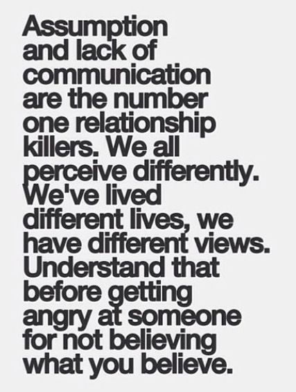 Assumption and lack of communication are the number one relationship killers. We all perceive differently. We've lived different lives, we have different views...