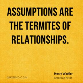 Assumptions are the termites of relationships. Henry Winkler