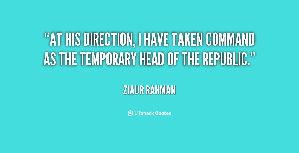 At his direction, I have taken command as the temporary Head of the Republic. Ziaur Rahman