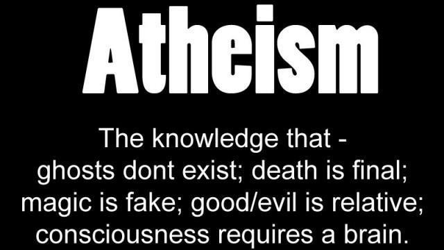 Atheism The Knowledge That Ghosts Don't Exist Death Is Final Magic Is Fake Good Evil Is Relative Consciousness Requires A Brain
