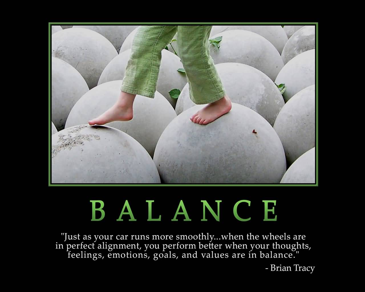 BALANCE Just as your car runs more smoothly...when the wheels are in perfect alignment, you perform better when your thoughts, feelings, emotions, goals... Brian Tracy