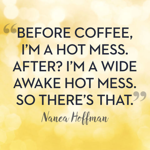 BEFORE COFFEE, I'M A HOT MESS. AFTER I'M A WIDE AWAKE HOT MESS. SO THERE'S THAT. Manca Hoffman