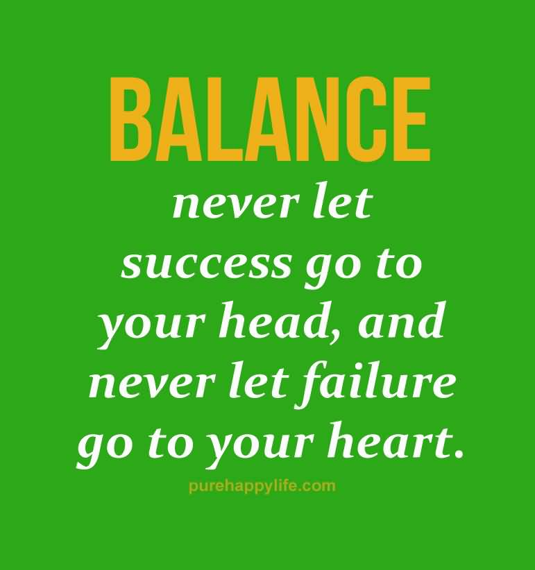 Balance Never let success go to your head. Never let failure go to your heart.