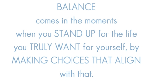 Balance comes in the moments when you STAND UP for the life you TRULY WANT for yourself, by MAKING CHOICES that ALIGN with that.