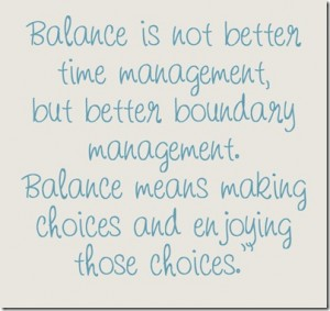 Balance is not better time management, but better boundary management. Balance means making choices and enjoying those choices.